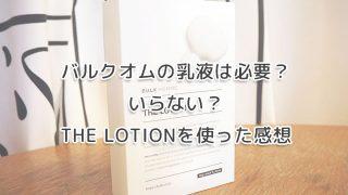 バルクオムの乳液は必要?いらない?THE LOTIONを使った感想のイメージ画像