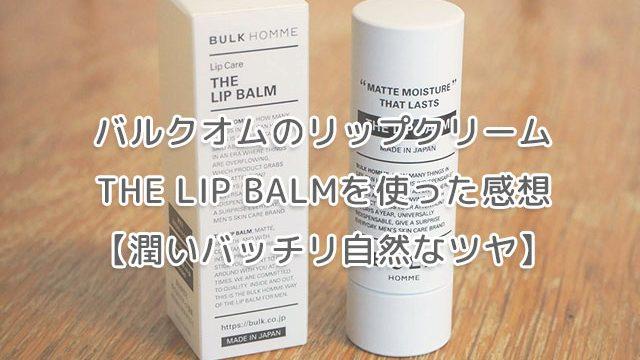 バルクオムのリップクリームTHE LIP BALMを使った感想【潤いバッチリ自然なツヤ】