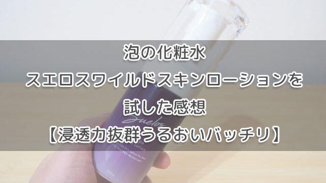 泡の化粧水スエロスワイルドスキンローションを試した感想【潤いバッチリ】