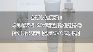 お試しに最適!オルビスのメンズ洗顔と化粧水を安く買う方法【初オルビス限定】