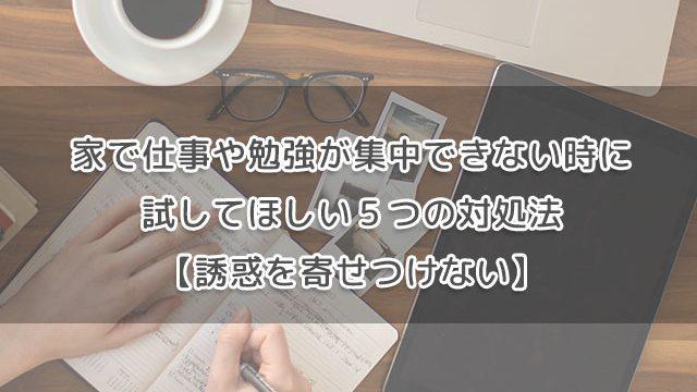 家で仕事や勉強が集中できない時に試してほしい5つの対処法【誘惑を寄せつけない】