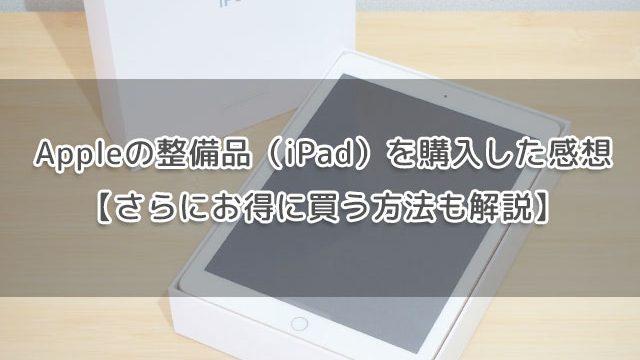 Appleの整備品(iPad)を購入した感想【さらにお得に買う方法も解説】
