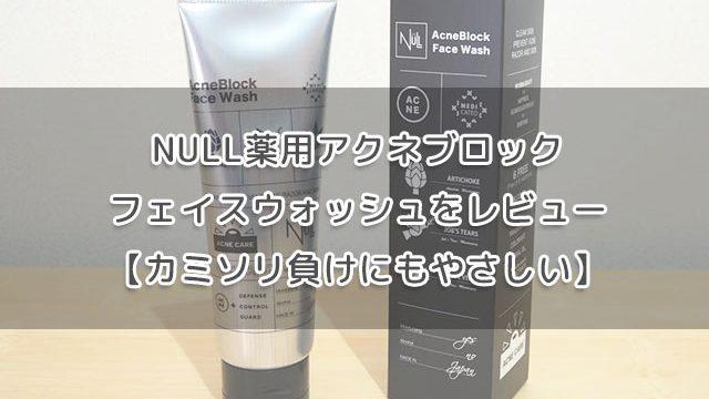 NULL薬用洗顔アクネブロックフェイスウォッシュをレビュー【カミソリ負けにもやさしい】