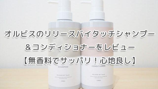 オルビスのリリースバイタッチシャンプー&コンディショナーをレビュー【無香料でサッパリ!心地良し】